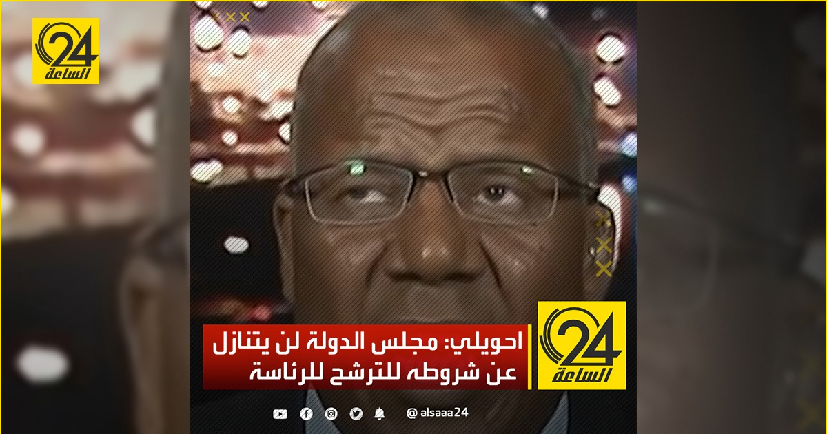 احويلي: مجلس الدولة لن يتنازل عن شروطه للترشح للرئاسة