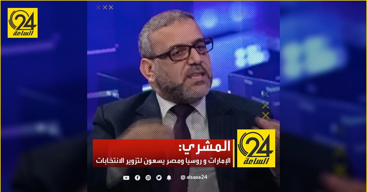 المشري: الإمارات و روسيا ومصر يسعون لتزوير الانتخابات